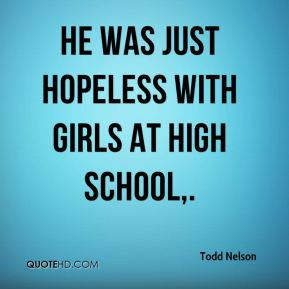 Todd Nelson  - He was just hopeless with girls at high school.