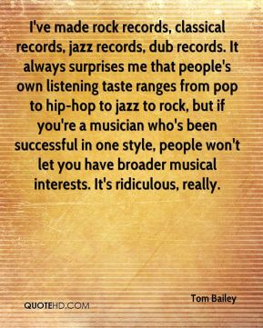 Tom Bailey  - I've made rock records, classical records, jazz records, dub records. It always surprises me that people's own listening taste ranges from pop to hip-hop to jazz to rock, but if you're a musician who's been successful in one style, people won't let you have broader musical interests. It's ridiculous, really.