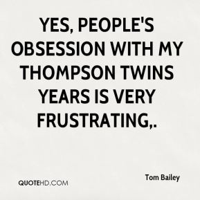 Tom Bailey  - Yes, people's obsession with my Thompson Twins years is very frustrating.