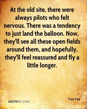 At the old site, there were always pilots who felt nervous. There was a tendency to just land the balloon. Now, they'll see all these open fields around them, and hopefully, they'll feel reassured and fly a little longer.