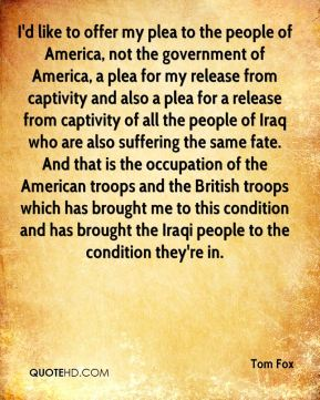 I'd like to offer my plea to the people of America, not the government of America, a plea for my release from captivity and also a plea for a release from captivity of all the people of Iraq who are also suffering the same fate. And that is the occupation of the American troops and the British troops which has brought me to this condition and has brought the Iraqi people to the condition they're in.