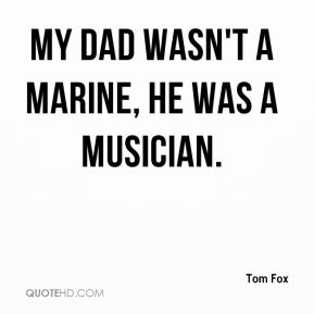 My dad wasn't a Marine, he was a musician.