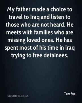 My father made a choice to travel to Iraq and listen to those who are not heard. He meets with families who are missing loved ones. He has spent most of his time in Iraq trying to free detainees.