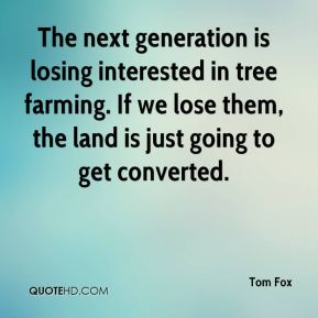 Tom Fox  - The next generation is losing interested in tree farming. If we lose them, the land is just going to get converted.