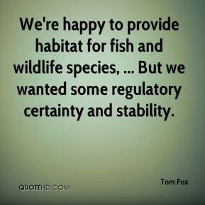 Tom Fox  - We're happy to provide habitat for fish and wildlife species, ... But we wanted some regulatory certainty and stability.