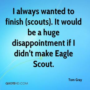Tom Gray  - I always wanted to finish (scouts). It would be a huge disappointment if I didn't make Eagle Scout.