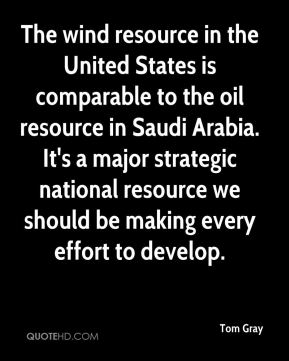 Tom Gray  - The wind resource in the United States is comparable to the oil resource in Saudi Arabia. It's a major strategic national resource we should be making every effort to develop.