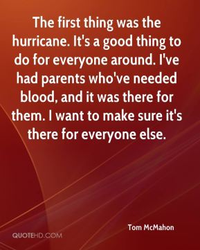 Tom McMahon  - The first thing was the hurricane. It's a good thing to do for everyone around. I've had parents who've needed blood, and it was there for them. I want to make sure it's there for everyone else.