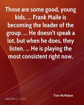 Tom McMahon  - Those are some good, young kids, ... Frank Maile is becoming the leader of the group. ... He doesn't speak a lot, but when he does, they listen. ... He is playing the most consistent right now.