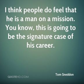 Tom Sneddon  - I think people do feel that he is a man on a mission. You know, this is going to be the signature case of his career.