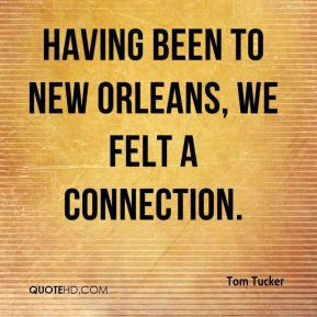 Tom Tucker  - Having been to New Orleans, we felt a connection.