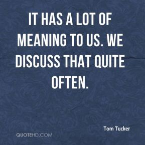 It has a lot of meaning to us. We discuss that quite often.