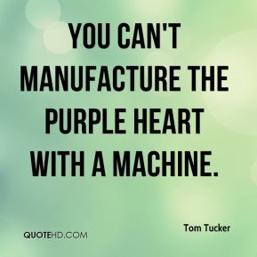 Tom Tucker  - You can't manufacture the Purple Heart with a machine.