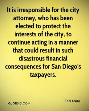 Toni Atkins  - It is irresponsible for the city attorney, who has been elected to protect the interests of the city, to continue acting in a manner that could result in such disastrous financial consequences for San Diego's taxpayers.