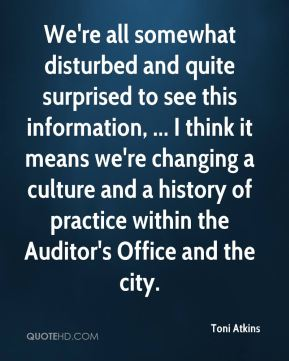 Toni Atkins  - We're all somewhat disturbed and quite surprised to see this information, ... I think it means we're changing a culture and a history of practice within the Auditor's Office and the city.