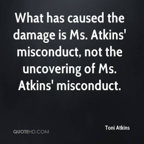Toni Atkins  - What has caused the damage is Ms. Atkins' misconduct, not the uncovering of Ms. Atkins' misconduct.