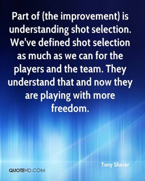 Tony Shaver  - Part of (the improvement) is understanding shot selection. We've defined shot selection as much as we can for the players and the team. They understand that and now they are playing with more freedom.