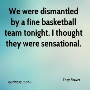 Tony Shaver  - We were dismantled by a fine basketball team tonight. I thought they were sensational.