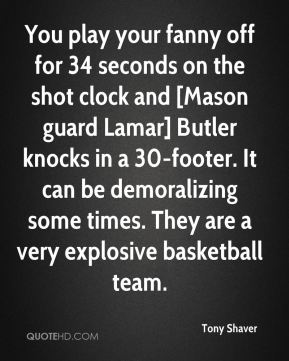 Tony Shaver  - You play your fanny off for 34 seconds on the shot clock and [Mason guard Lamar] Butler knocks in a 30-footer. It can be demoralizing some times. They are a very explosive basketball team.