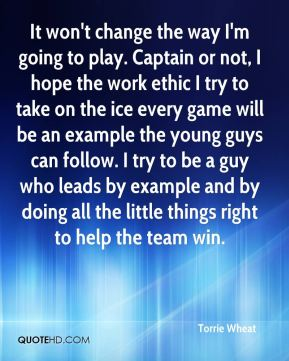 It won't change the way I'm going to play. Captain or not, I hope the work ethic I try to take on the ice every game will be an example the young guys can follow. I try to be a guy who leads by example and by doing all the little things right to help the team win.