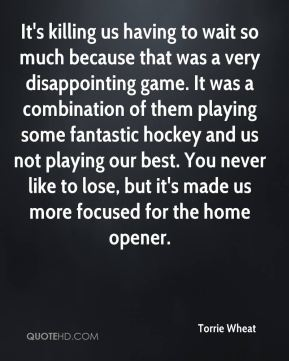 Torrie Wheat  - It's killing us having to wait so much because that was a very disappointing game. It was a combination of them playing some fantastic hockey and us not playing our best. You never like to lose, but it's made us more focused for the home opener.