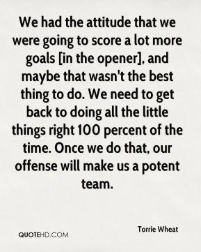 Torrie Wheat  - We had the attitude that we were going to score a lot more goals [in the opener], and maybe that wasn't the best thing to do. We need to get back to doing all the little things right 100 percent of the time. Once we do that, our offense will make us a potent team.