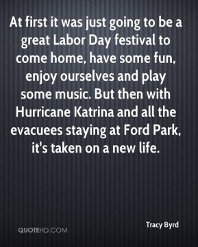 Tracy Byrd  - At first it was just going to be a great Labor Day festival to come home, have some fun, enjoy ourselves and play some music. But then with Hurricane Katrina and all the evacuees staying at Ford Park, it's taken on a new life.