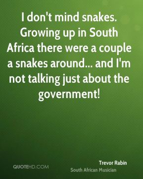 Trevor Rabin - I don't mind snakes. Growing up in South Africa there were a couple a snakes around... and I'm not talking just about the government!