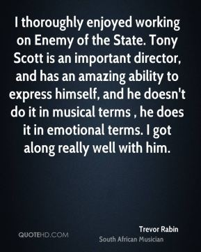 Trevor Rabin - I thoroughly enjoyed working on Enemy of the State. Tony Scott is an important director, and has an amazing ability to express himself, and he doesn't do it in musical terms , he does it in emotional terms. I got along really well with him.