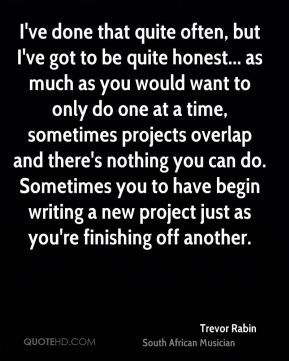 Trevor Rabin - I've done that quite often, but I've got to be quite honest... as much as you would want to only do one at a time, sometimes projects overlap and there's nothing you can do. Sometimes you to have begin writing a new project just as you're finishing off another.