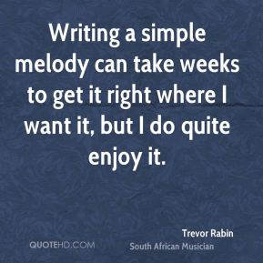 Trevor Rabin - Writing a simple melody can take weeks to get it right where I want it, but I do quite enjoy it.