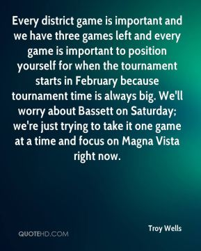 Troy Wells  - Every district game is important and we have three games left and every game is important to position yourself for when the tournament starts in February because tournament time is always big. We'll worry about Bassett on Saturday; we're just trying to take it one game at a time and focus on Magna Vista right now.