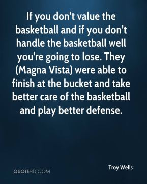 Troy Wells  - If you don't value the basketball and if you don't handle the basketball well you're going to lose. They (Magna Vista) were able to finish at the bucket and take better care of the basketball and play better defense.