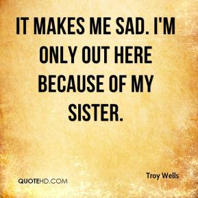 Troy Wells  - It makes me sad. I'm only out here because of my sister.