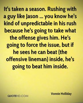 It's taken a season. Rushing with a guy like Jason ... you know he's kind of unpredictable in his rush because he's going to take what the offense gives him. He's going to force the issue, but if he sees he can beat (the offensive lineman) inside, he's going to beat him inside.
