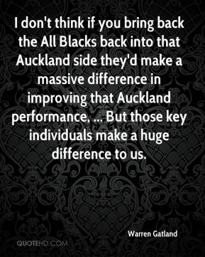 I don't think if you bring back the All Blacks back into that Auckland side they'd make a massive difference in improving that Auckland performance, ... But those key individuals make a huge difference to us.