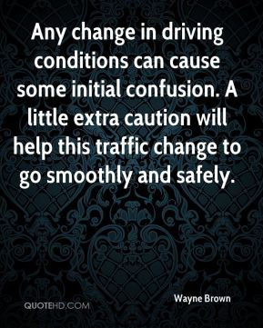 Wayne Brown  - Any change in driving conditions can cause some initial confusion. A little extra caution will help this traffic change to go smoothly and safely.