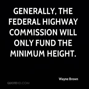 Wayne Brown  - Generally, the Federal Highway Commission will only fund the minimum height.