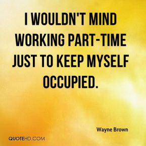 I wouldn't mind working part-time just to keep myself occupied.