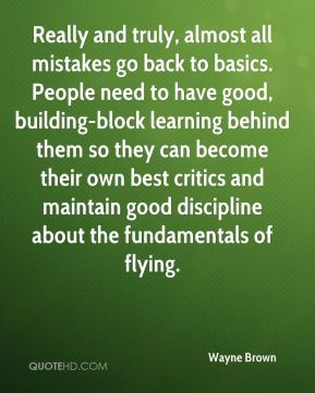 Really and truly, almost all mistakes go back to basics. People need to have good, building-block learning behind them so they can become their own best critics and maintain good discipline about the fundamentals of flying.