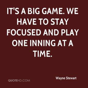 Wayne Stewart  - It's a big game. We have to stay focused and play one inning at a time.