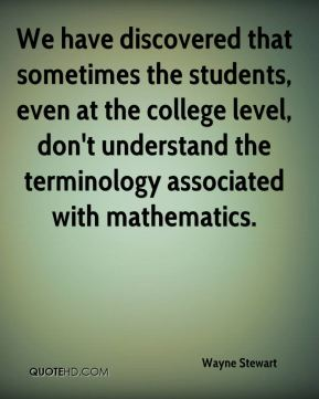 Wayne Stewart  - We have discovered that sometimes the students, even at the college level, don't understand the terminology associated with mathematics.