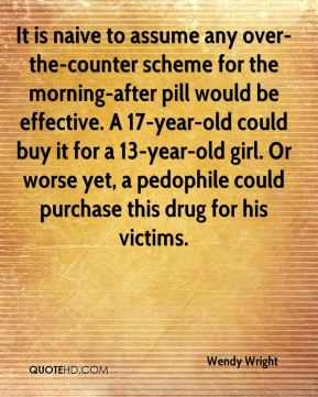 Wendy Wright  - It is naive to assume any over-the-counter scheme for the morning-after pill would be effective. A 17-year-old could buy it for a 13-year-old girl. Or worse yet, a pedophile could purchase this drug for his victims.