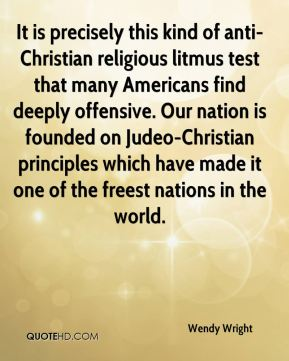 Wendy Wright  - It is precisely this kind of anti-Christian religious litmus test that many Americans find deeply offensive. Our nation is founded on Judeo-Christian principles which have made it one of the freest nations in the world.