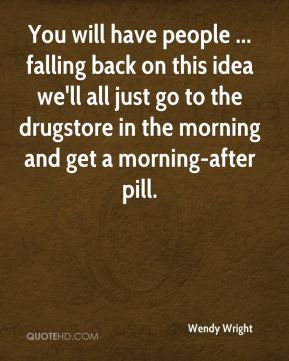 Wendy Wright  - You will have people ... falling back on this idea we'll all just go to the drugstore in the morning and get a morning-after pill.