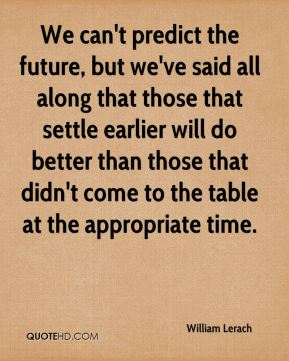 William Lerach  - We can't predict the future, but we've said all along that those that settle earlier will do better than those that didn't come to the table at the appropriate time.