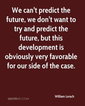 William Lerach  - We can't predict the future, we don't want to try and predict the future, but this development is obviously very favorable for our side of the case.