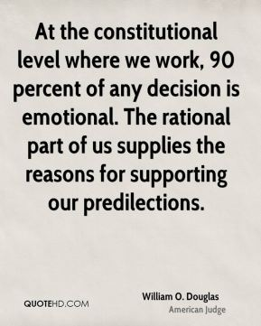 At the constitutional level where we work, 90 percent of any decision is emotional. The rational part of us supplies the reasons for supporting our predilections.