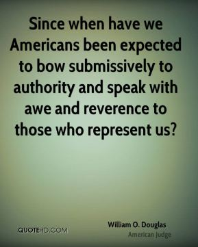 Since when have we Americans been expected to bow submissively to authority and speak with awe and reverence to those who represent us?