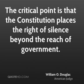 William O. Douglas - The critical point is that the Constitution places the right of silence beyond the reach of government.